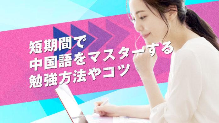 短期間で中国語をマスターする方法は!?学習効率を高める勉強方法やコツを教えます